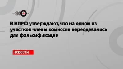 В КПРФ утверждают, что на одном из участков члены комиссии переодевались для фальсификации
