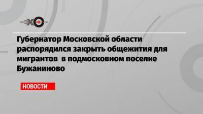 Губернатор Московской области распорядился закрыть общежития для мигрантов в подмосковном поселке Бужаниново