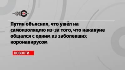 Путин объяснил, что ушёл на самоизоляцию из-за того, что накануне общался с одним из заболевших коронавирусом