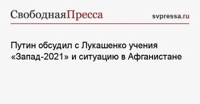 Путин обсудил с Лукашенко учения «Запад-2021» и ситуацию в Афганистане