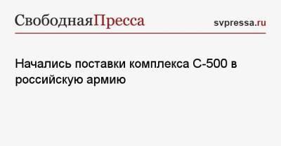 Начались поставки комплекса С-500 в российскую армию