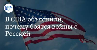 В США объяснили, почему боятся войны с Россией