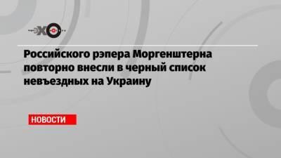 Российского рэпера Моргенштерна повторно внесли в черный список невъездных на Украину